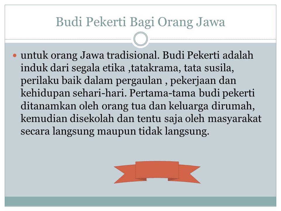 Budi Pekerti Bagi Orang Jawa untuk orang Jawa tradisional. Budi Pekerti adalah induk dari segala etika,tatakrama, tata susila, perilaku baik dalam per