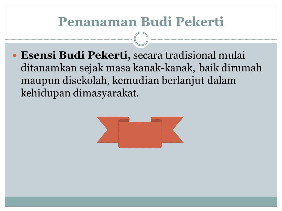 Penanaman Budi Pekerti Esensi Budi Pekerti, secara tradisional mulai ditanamkan sejak masa kanak-kanak, baik dirumah maupun disekolah, kemudian berlan