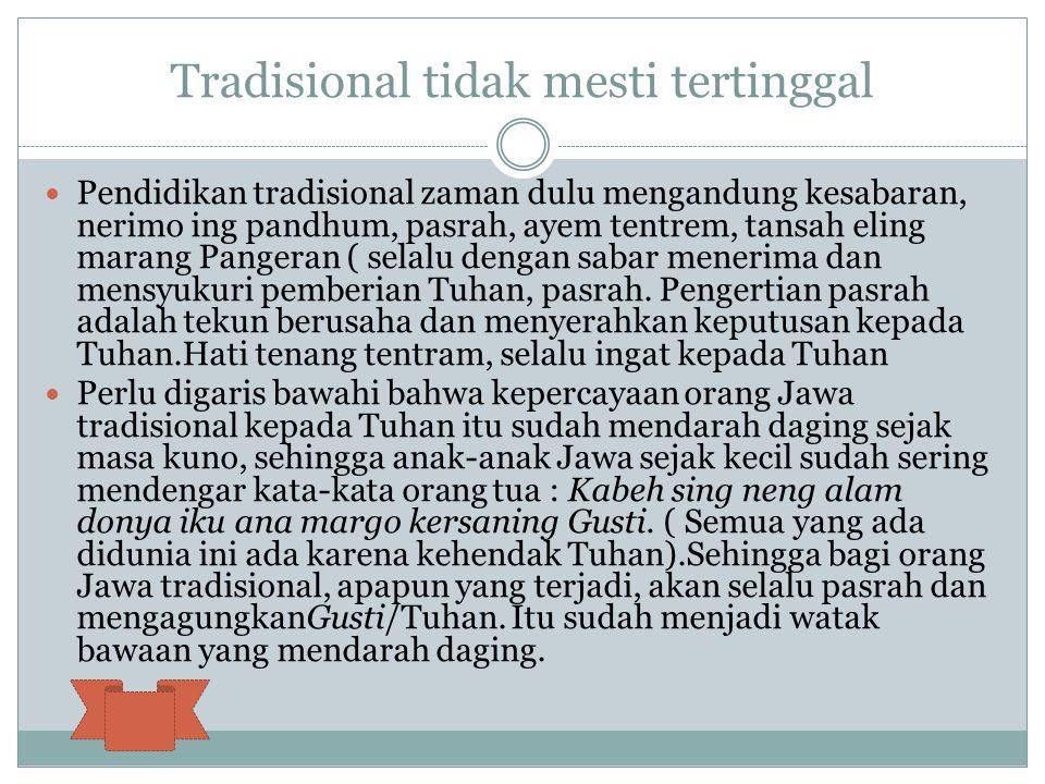 Tradisional tidak mesti tertinggal Pendidikan tradisional zaman dulu mengandung kesabaran, nerimo ing pandhum, pasrah, ayem tentrem, tansah eling mara