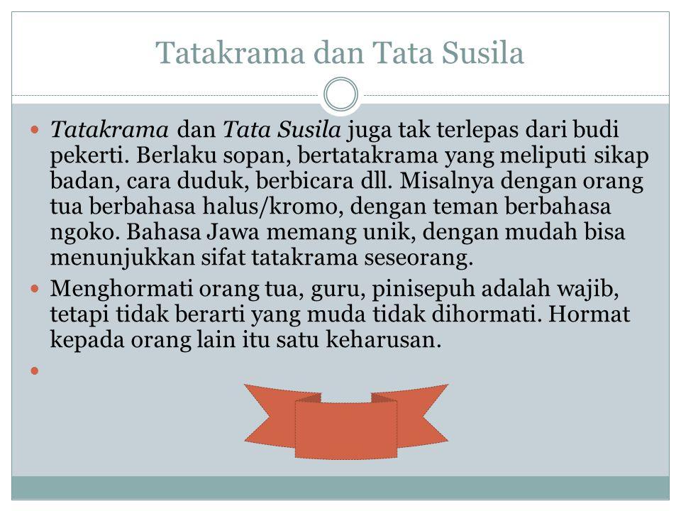 Tatakrama dan Tata Susila Tatakrama dan Tata Susila juga tak terlepas dari budi pekerti. Berlaku sopan, bertatakrama yang meliputi sikap badan, cara d
