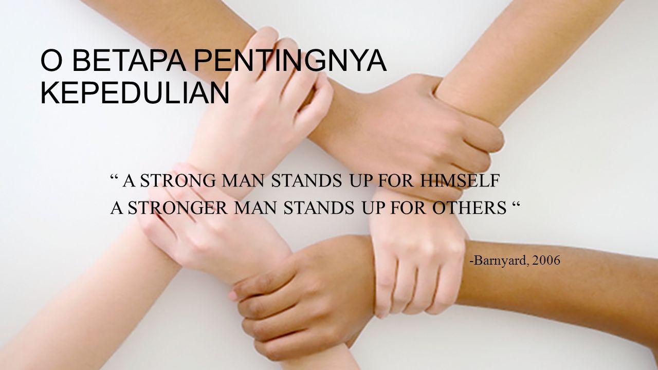 "O BETAPA PENTINGNYA KEPEDULIAN "" A STRONG MAN STANDS UP FOR HIMSELF A STRONGER MAN STANDS UP FOR OTHERS "" -Barnyard, 2006"