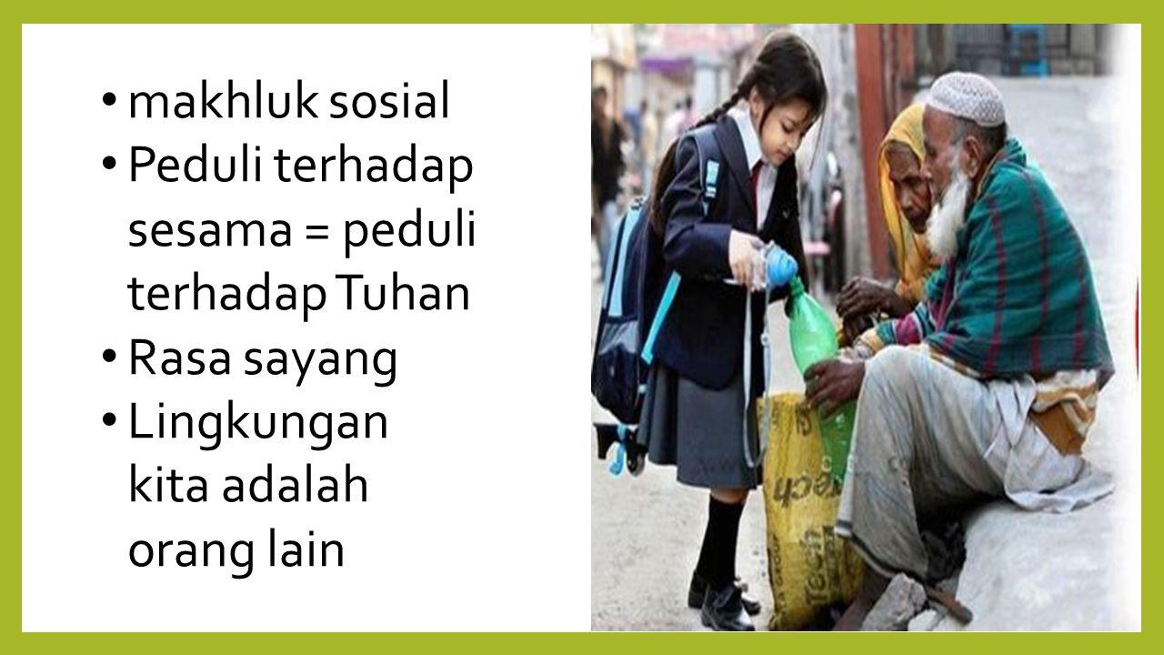 makhluk sosial Peduli terhadap sesama = peduli terhadap Tuhan Rasa sayang Lingkungan kita adalah orang lain