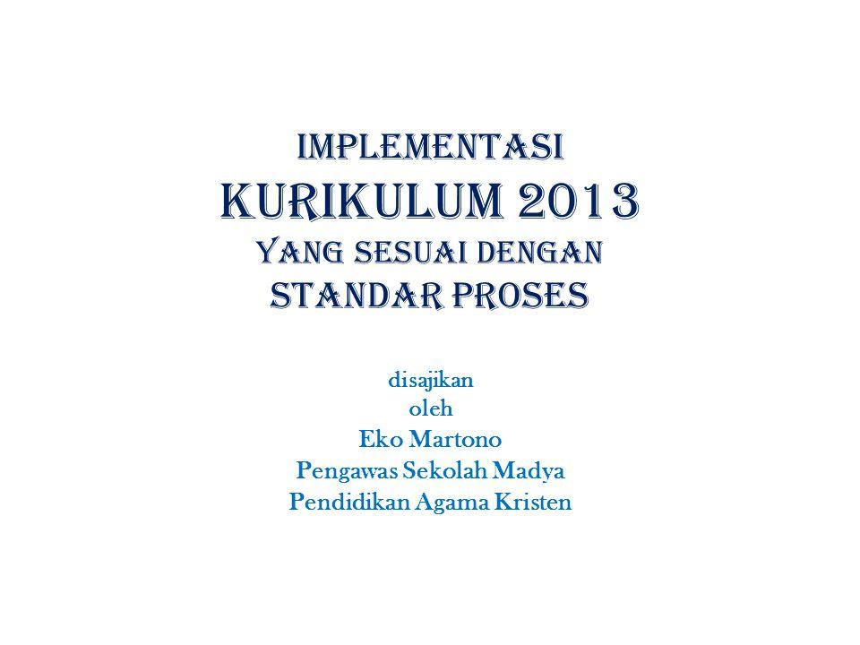 implementasi KURIKULUM 2013 YANG SESUAI DENGAN standar proses disajikan oleh Eko Martono Pengawas Sekolah Madya Pendidikan Agama Kristen