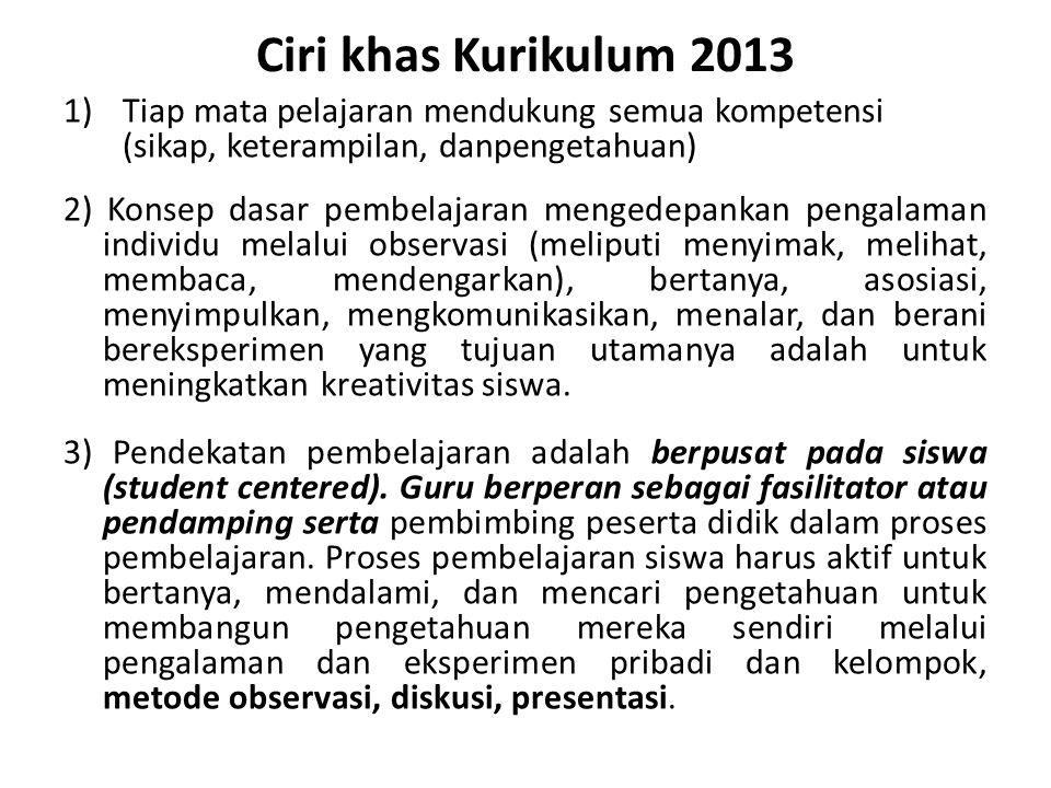 Ciri khas Kurikulum 2013 1)Tiap mata pelajaran mendukung semua kompetensi (sikap, keterampilan, danpengetahuan) 2) Konsep dasar pembelajaran mengedepa