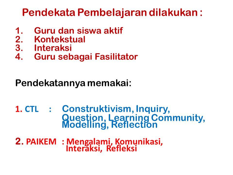 Pendekata Pembelajaran dilakukan : 1.Guru dan siswa aktif 2.Kontekstual 3.Interaksi 4.Guru sebagai Fasilitator Pendekatannya memakai: 1. CTL : Constru