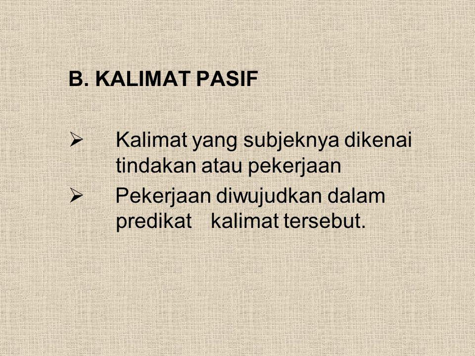 B. KALIMAT PASIF  Kalimat yang subjeknya dikenai tindakan atau pekerjaan  Pekerjaan diwujudkan dalam predikat kalimat tersebut.