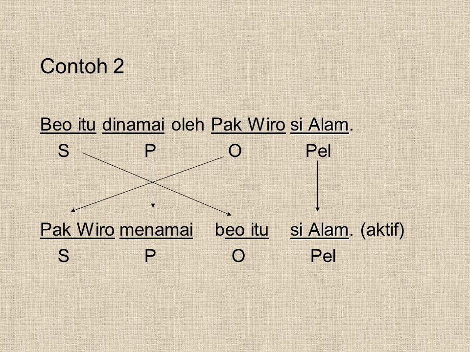 Contoh 2 si Alam Beo itu dinamai oleh Pak Wiro si Alam. S PO Pel si Alam Pak Wiro menamai beo itu si Alam. (aktif) S P O Pel