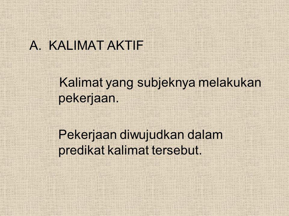 A.KALIMAT AKTIF Kalimat yang subjeknya melakukan pekerjaan. Pekerjaan diwujudkan dalam predikat kalimat tersebut.