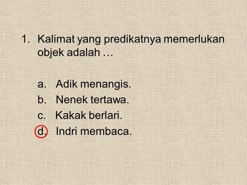 1.Kalimat yang predikatnya memerlukan objek adalah … a. Adik menangis. b. Nenek tertawa. c. Kakak berlari. d. Indri membaca.