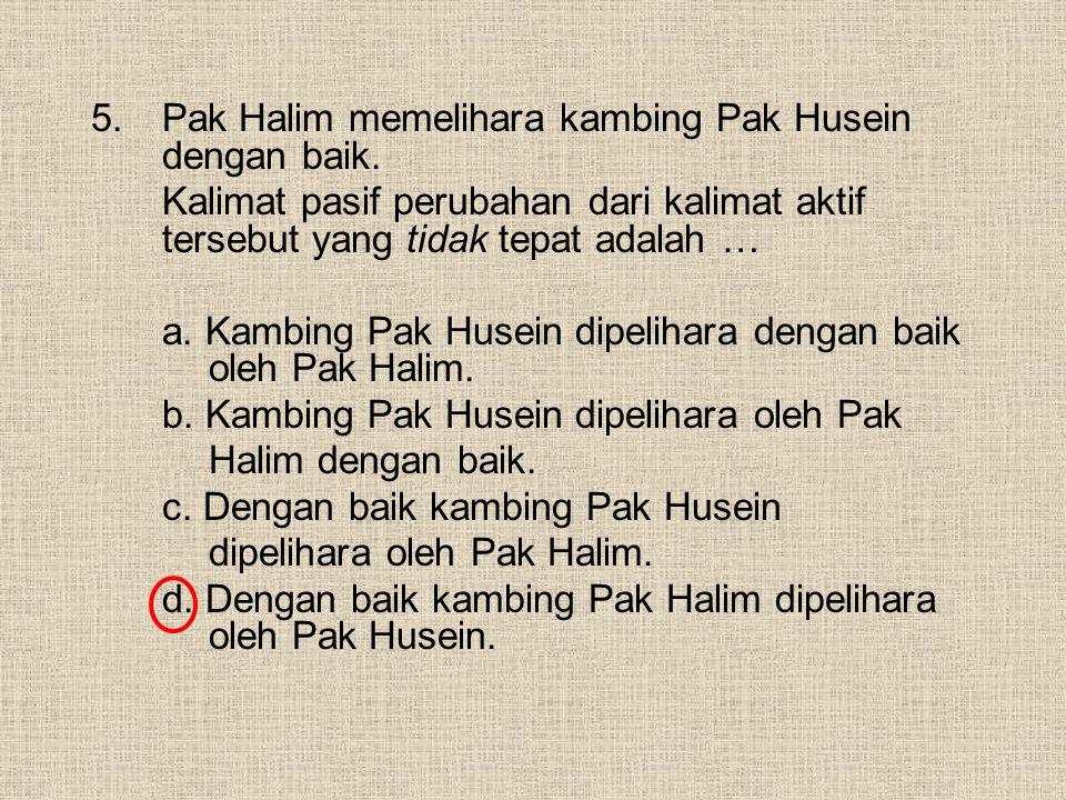 5.Pak Halim memelihara kambing Pak Husein dengan baik. Kalimat pasif perubahan dari kalimat aktif tersebut yang tidak tepat adalah … a. Kambing Pak Hu