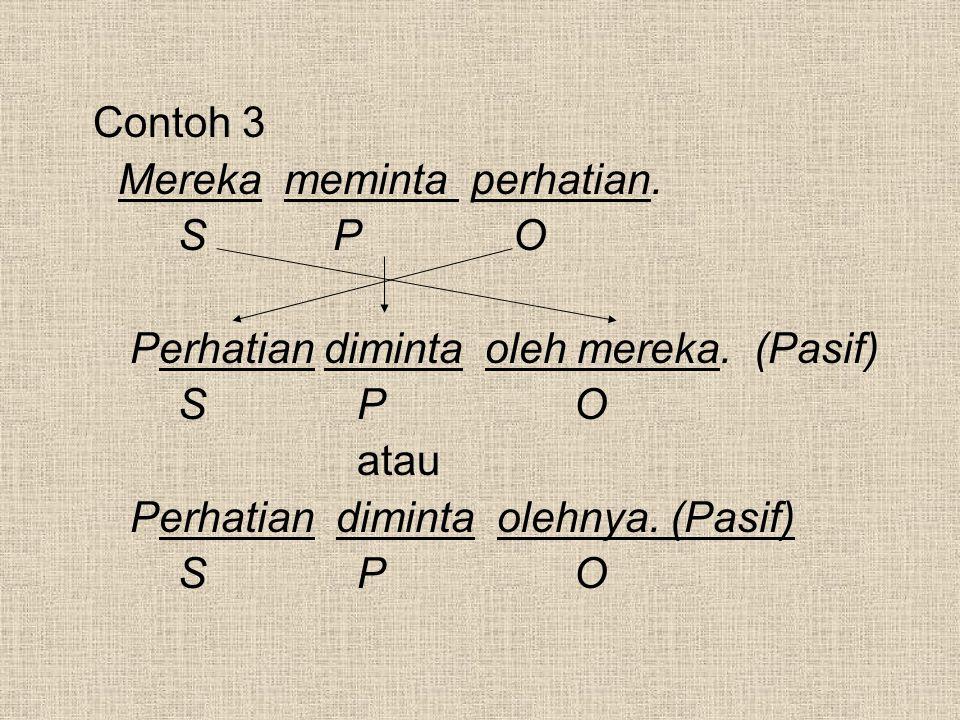 Contoh 3 Mereka meminta perhatian. S P O Perhatian diminta oleh mereka. (Pasif) S P O atau Perhatian diminta olehnya. (Pasif) S P O