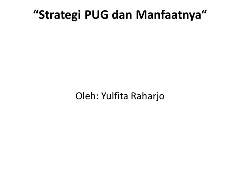 Strategi PUG dan Manfaatnya Oleh: Yulfita Raharjo