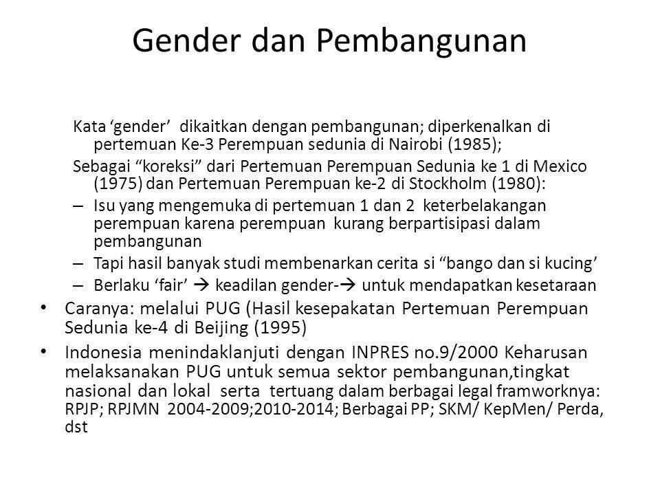 Gender dan Pembangunan Kata 'gender' dikaitkan dengan pembangunan; diperkenalkan di pertemuan Ke-3 Perempuan sedunia di Nairobi (1985); Sebagai koreksi dari Pertemuan Perempuan Sedunia ke 1 di Mexico (1975) dan Pertemuan Perempuan ke-2 di Stockholm (1980): – Isu yang mengemuka di pertemuan 1 dan 2 keterbelakangan perempuan karena perempuan kurang berpartisipasi dalam pembangunan – Tapi hasil banyak studi membenarkan cerita si bango dan si kucing' – Berlaku 'fair'  keadilan gender-  untuk mendapatkan kesetaraan Caranya: melalui PUG (Hasil kesepakatan Pertemuan Perempuan Sedunia ke-4 di Beijing (1995) Indonesia menindaklanjuti dengan INPRES no.9/2000 Keharusan melaksanakan PUG untuk semua sektor pembangunan,tingkat nasional dan lokal serta tertuang dalam berbagai legal framworknya: RPJP; RPJMN 2004-2009;2010-2014; Berbagai PP; SKM/ KepMen/ Perda, dst