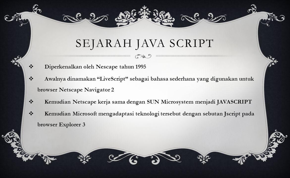 SEJARAH JAVA SCRIPT  Diperkenalkan oleh Nescape tahun 1995  Awalnya dinamakan LiveScript sebagai bahasa sederhana yang digunakan untuk browser Netscape Navigator 2  Kemudian Netscape kerja sama dengan SUN Microsystem menjadi JAVASCRIPT  Kemudian Microsoft mengadaptasi teknologi tersebut dengan sebutan Jscript pada browser Explorer 3