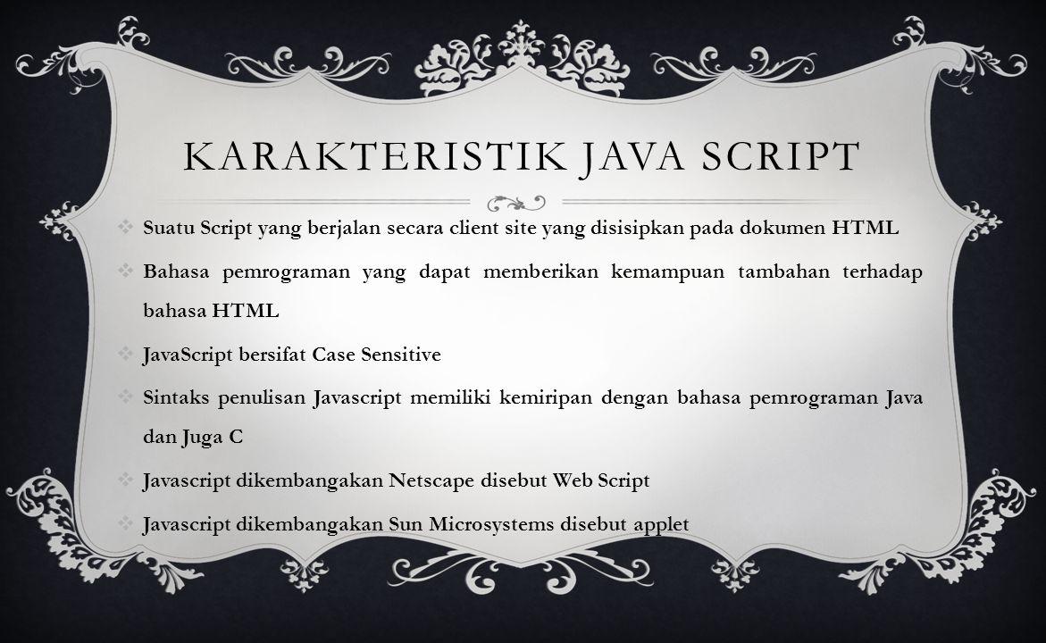 KARAKTERISTIK JAVA SCRIPT  Suatu Script yang berjalan secara client site yang disisipkan pada dokumen HTML  Bahasa pemrograman yang dapat memberikan kemampuan tambahan terhadap bahasa HTML  JavaScript bersifat Case Sensitive  Sintaks penulisan Javascript memiliki kemiripan dengan bahasa pemrograman Java dan Juga C  Javascript dikembangakan Netscape disebut Web Script  Javascript dikembangakan Sun Microsystems disebut applet
