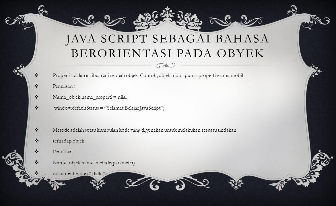 JAVA SCRIPT SEBAGAI BAHASA BERORIENTASI PADA OBYEK  Properti adalah atribut dari sebuah objek.