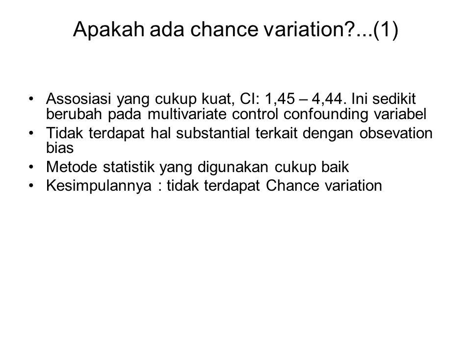 Apakah ada chance variation?...(1) Assosiasi yang cukup kuat, CI: 1,45 – 4,44. Ini sedikit berubah pada multivariate control confounding variabel Tida