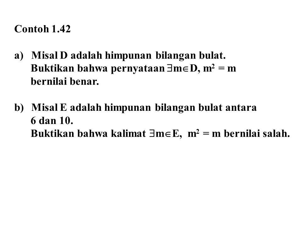 Contoh 1.42 a)Misal D adalah himpunan bilangan bulat. Buktikan bahwa pernyataan  m  D, m 2 = m bernilai benar. b)Misal E adalah himpunan bilangan bu