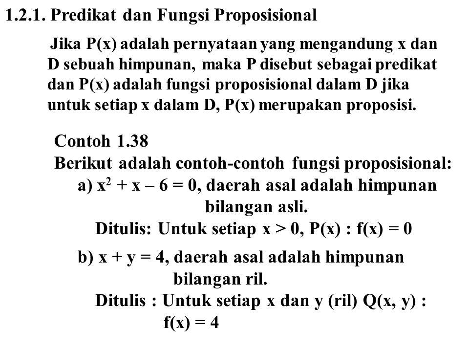 1.2.1. Predikat dan Fungsi Proposisional Jika P(x) adalah pernyataan yang mengandung x dan D sebuah himpunan, maka P disebut sebagai predikat dan P(x)