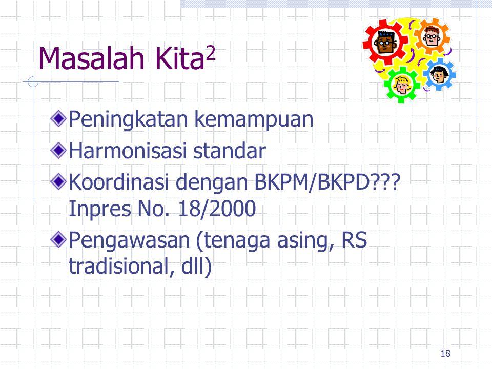 18 Peningkatan kemampuan Harmonisasi standar Koordinasi dengan BKPM/BKPD??? Inpres No. 18/2000 Pengawasan (tenaga asing, RS tradisional, dll) Masalah