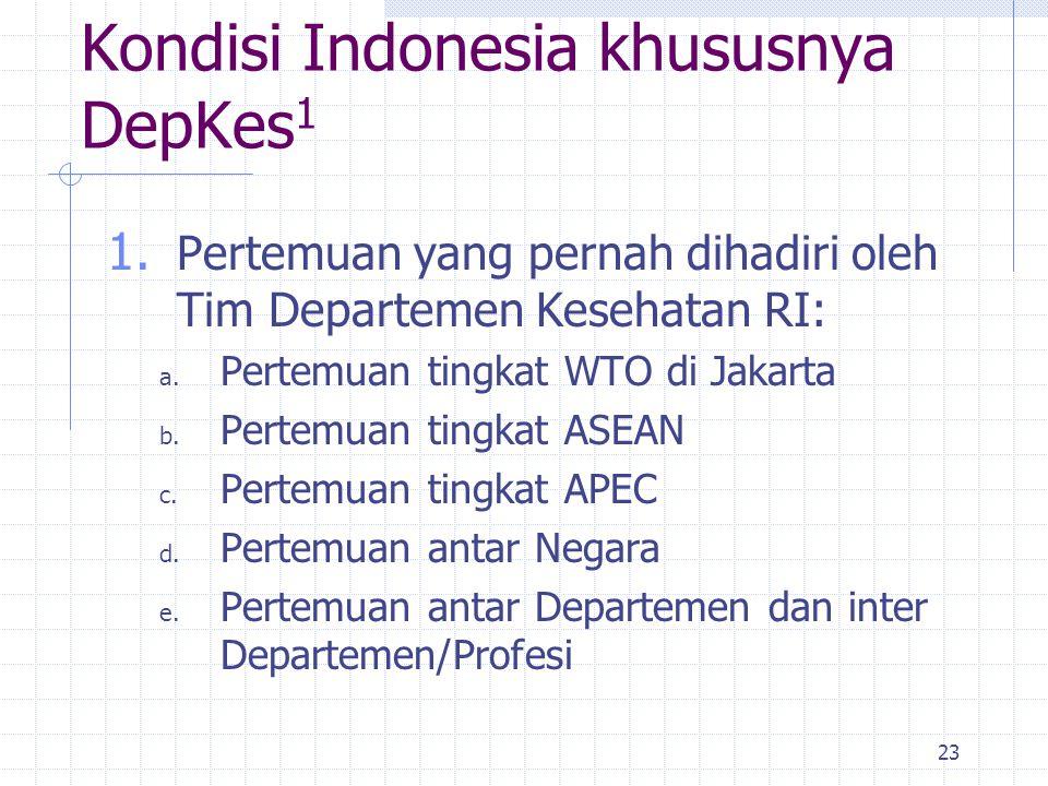 23 Kondisi Indonesia khususnya DepKes 1 1. Pertemuan yang pernah dihadiri oleh Tim Departemen Kesehatan RI: a. Pertemuan tingkat WTO di Jakarta b. Per