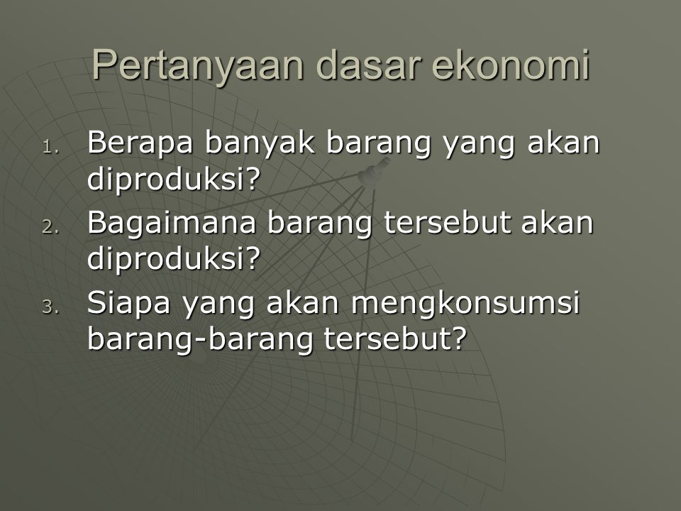 Pertanyaan dasar ekonomi 1. Berapa banyak barang yang akan diproduksi? 2. Bagaimana barang tersebut akan diproduksi? 3. Siapa yang akan mengkonsumsi b