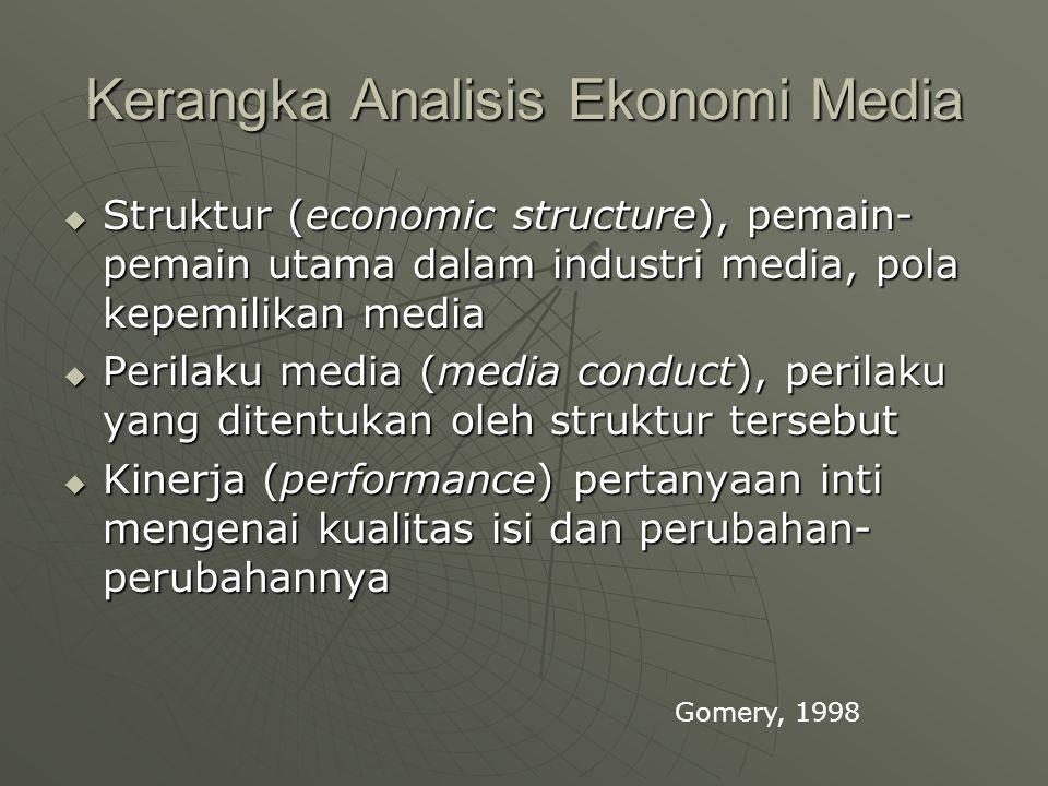 Kerangka Analisis Ekonomi Media  Struktur (economic structure), pemain- pemain utama dalam industri media, pola kepemilikan media  Perilaku media (media conduct), perilaku yang ditentukan oleh struktur tersebut  Kinerja (performance) pertanyaan inti mengenai kualitas isi dan perubahan- perubahannya Gomery, 1998
