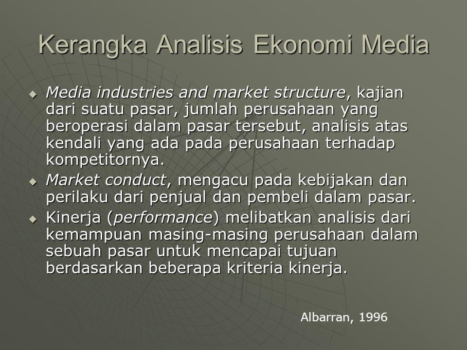 Kerangka Analisis Ekonomi Media  Media industries and market structure, kajian dari suatu pasar, jumlah perusahaan yang beroperasi dalam pasar tersebut, analisis atas kendali yang ada pada perusahaan terhadap kompetitornya.