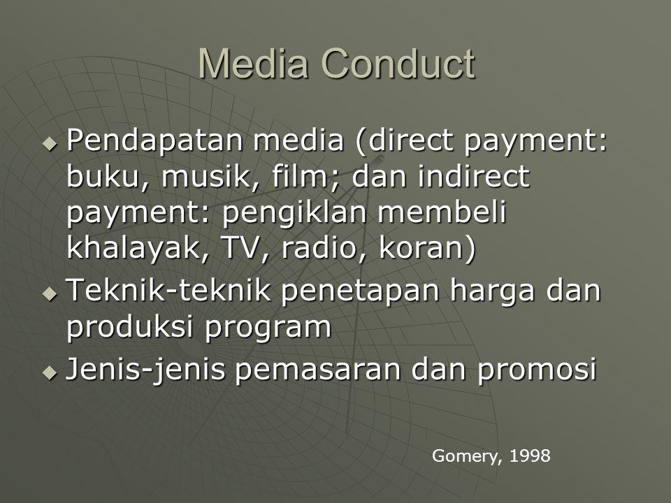 Media Conduct  Pendapatan media (direct payment: buku, musik, film; dan indirect payment: pengiklan membeli khalayak, TV, radio, koran)  Teknik-teknik penetapan harga dan produksi program  Jenis-jenis pemasaran dan promosi Gomery, 1998