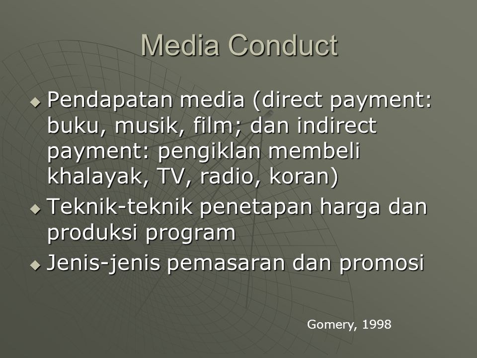 Media Conduct  Pendapatan media (direct payment: buku, musik, film; dan indirect payment: pengiklan membeli khalayak, TV, radio, koran)  Teknik-tekn