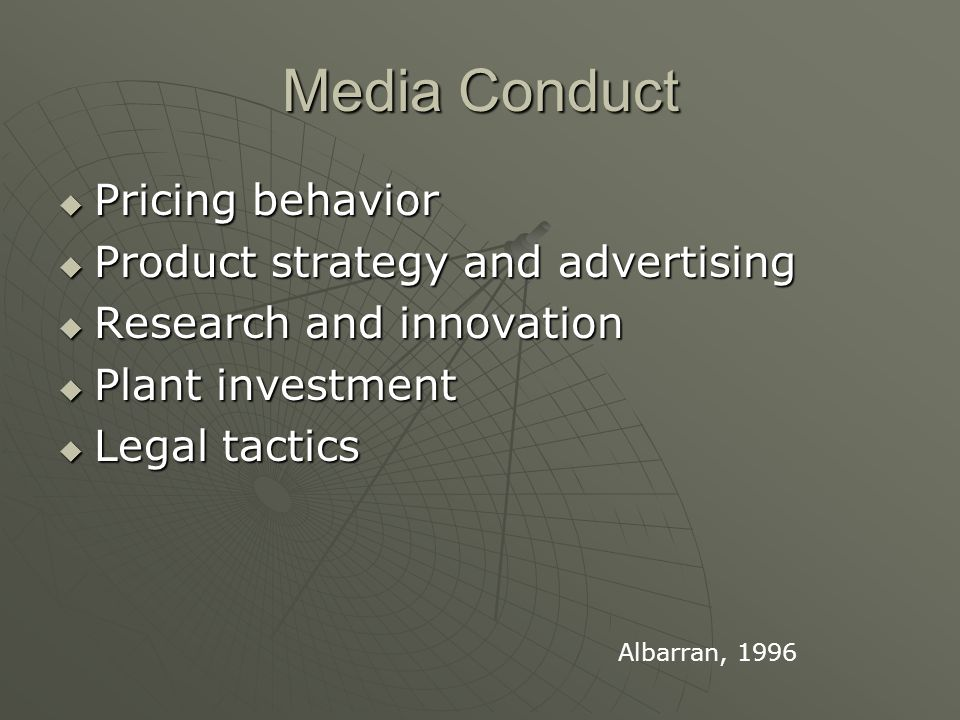 Media Conduct  Pricing behavior  Product strategy and advertising  Research and innovation  Plant investment  Legal tactics Albarran, 1996