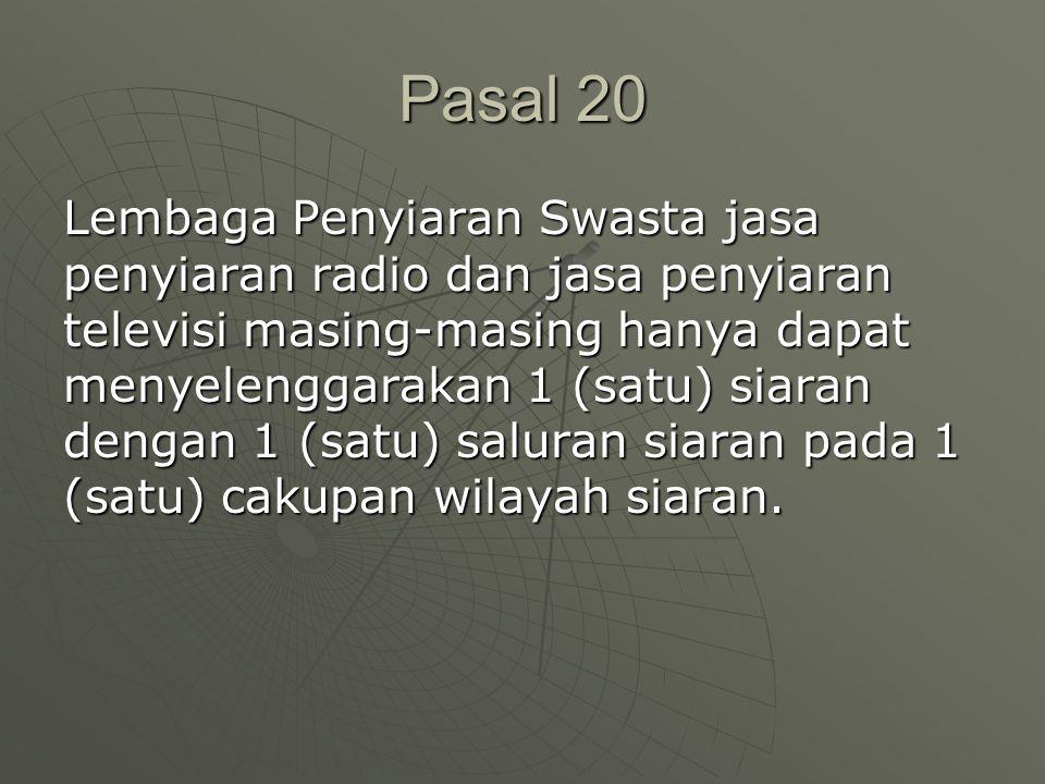 Pasal 20 Lembaga Penyiaran Swasta jasa penyiaran radio dan jasa penyiaran televisi masing-masing hanya dapat menyelenggarakan 1 (satu) siaran dengan 1 (satu) saluran siaran pada 1 (satu) cakupan wilayah siaran.