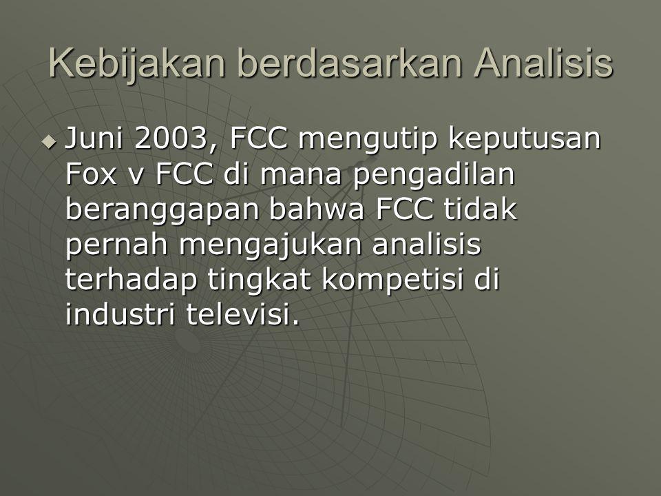 Kebijakan berdasarkan Analisis  Juni 2003, FCC mengutip keputusan Fox v FCC di mana pengadilan beranggapan bahwa FCC tidak pernah mengajukan analisis terhadap tingkat kompetisi di industri televisi.