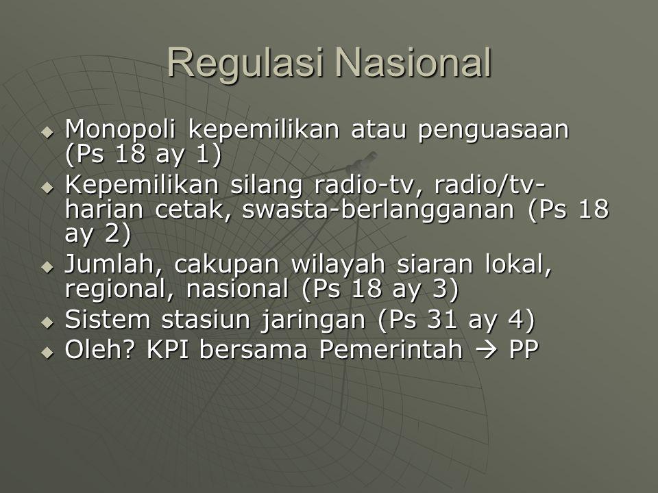 Regulasi Nasional  Monopoli kepemilikan atau penguasaan (Ps 18 ay 1)  Kepemilikan silang radio-tv, radio/tv- harian cetak, swasta-berlangganan (Ps 18 ay 2)  Jumlah, cakupan wilayah siaran lokal, regional, nasional (Ps 18 ay 3)  Sistem stasiun jaringan (Ps 31 ay 4)  Oleh.