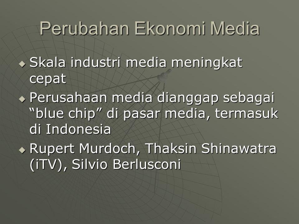 Perubahan Ekonomi Media  Skala industri media meningkat cepat  Perusahaan media dianggap sebagai blue chip di pasar media, termasuk di Indonesia  Rupert Murdoch, Thaksin Shinawatra (iTV), Silvio Berlusconi