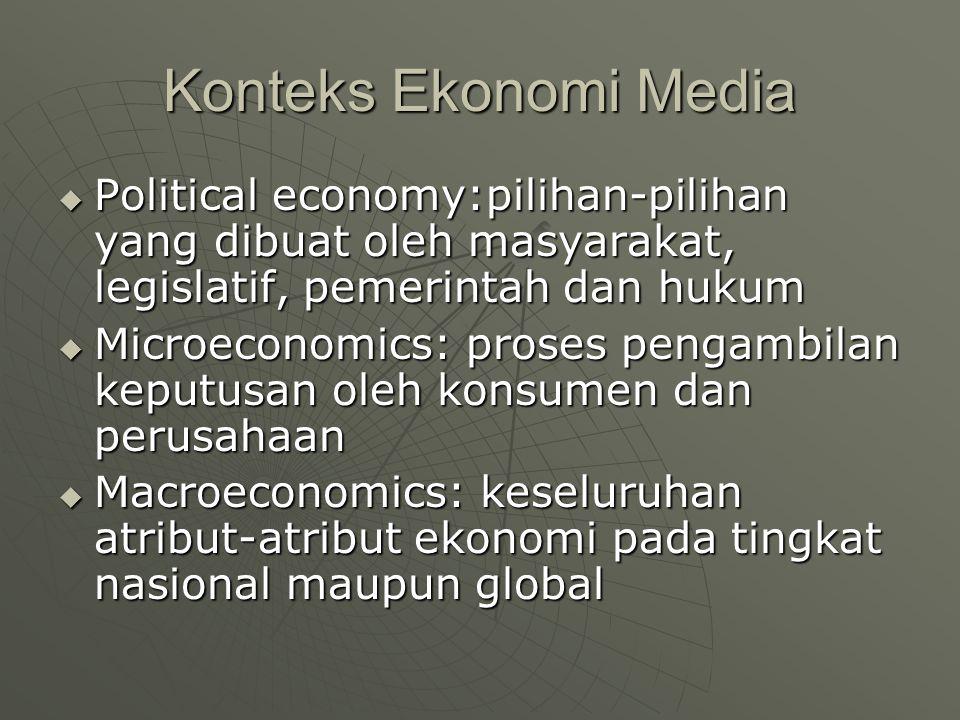 Konteks Ekonomi Media  Political economy:pilihan-pilihan yang dibuat oleh masyarakat, legislatif, pemerintah dan hukum  Microeconomics: proses pengambilan keputusan oleh konsumen dan perusahaan  Macroeconomics: keseluruhan atribut-atribut ekonomi pada tingkat nasional maupun global