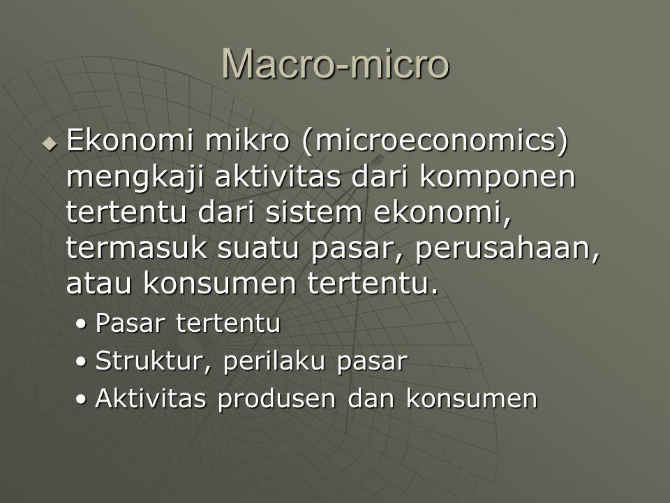 Macro-micro  Ekonomi mikro (microeconomics) mengkaji aktivitas dari komponen tertentu dari sistem ekonomi, termasuk suatu pasar, perusahaan, atau kon