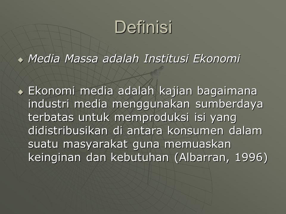 Definisi  Media Massa adalah Institusi Ekonomi  Ekonomi media adalah kajian bagaimana industri media menggunakan sumberdaya terbatas untuk memproduksi isi yang didistribusikan di antara konsumen dalam suatu masyarakat guna memuaskan keinginan dan kebutuhan (Albarran, 1996)