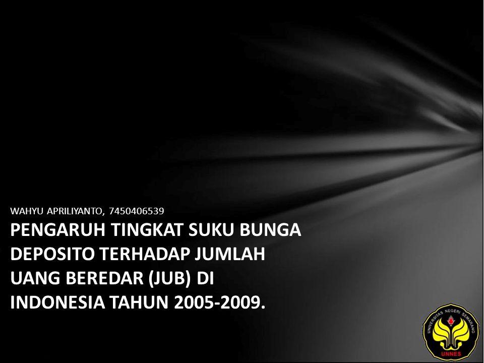 WAHYU APRILIYANTO, 7450406539 PENGARUH TINGKAT SUKU BUNGA DEPOSITO TERHADAP JUMLAH UANG BEREDAR (JUB) DI INDONESIA TAHUN 2005-2009.