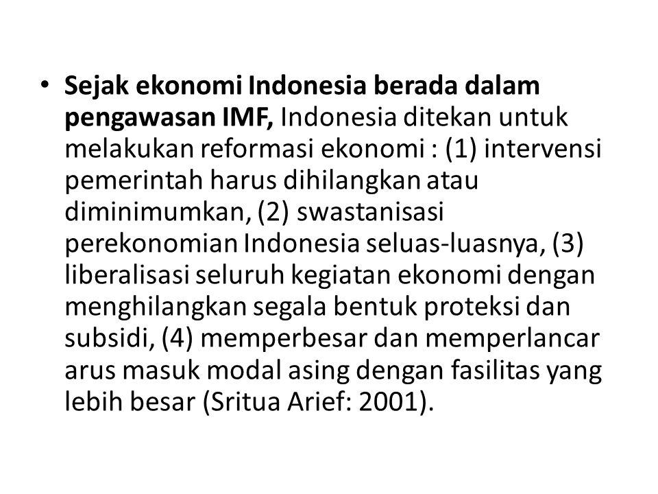 Sejak ekonomi Indonesia berada dalam pengawasan IMF, Indonesia ditekan untuk melakukan reformasi ekonomi : (1) intervensi pemerintah harus dihilangkan atau diminimumkan, (2) swastanisasi perekonomian Indonesia seluas-luasnya, (3) liberalisasi seluruh kegiatan ekonomi dengan menghilangkan segala bentuk proteksi dan subsidi, (4) memperbesar dan memperlancar arus masuk modal asing dengan fasilitas yang lebih besar (Sritua Arief: 2001).
