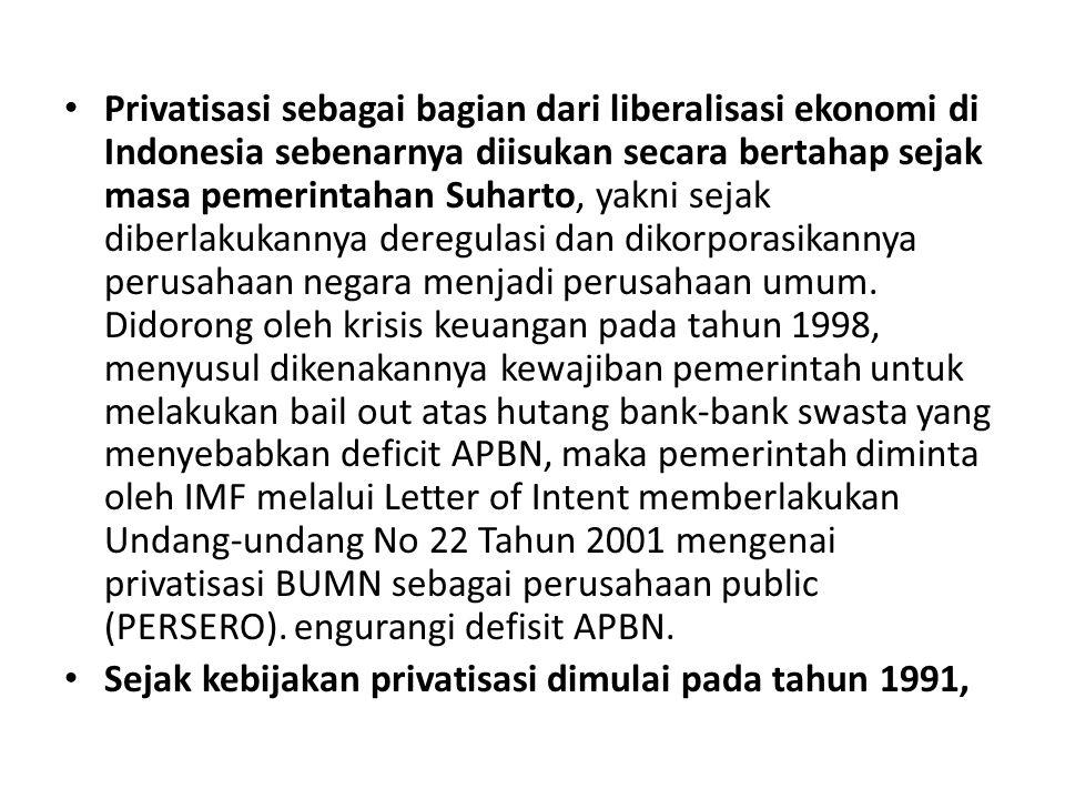 Privatisasi sebagai bagian dari liberalisasi ekonomi di Indonesia sebenarnya diisukan secara bertahap sejak masa pemerintahan Suharto, yakni sejak diberlakukannya deregulasi dan dikorporasikannya perusahaan negara menjadi perusahaan umum.