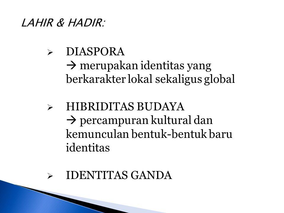  DIASPORA  merupakan identitas yang berkarakter lokal sekaligus global  HIBRIDITAS BUDAYA  percampuran kultural dan kemunculan bentuk-bentuk baru identitas  IDENTITAS GANDA LAHIR & HADIR: