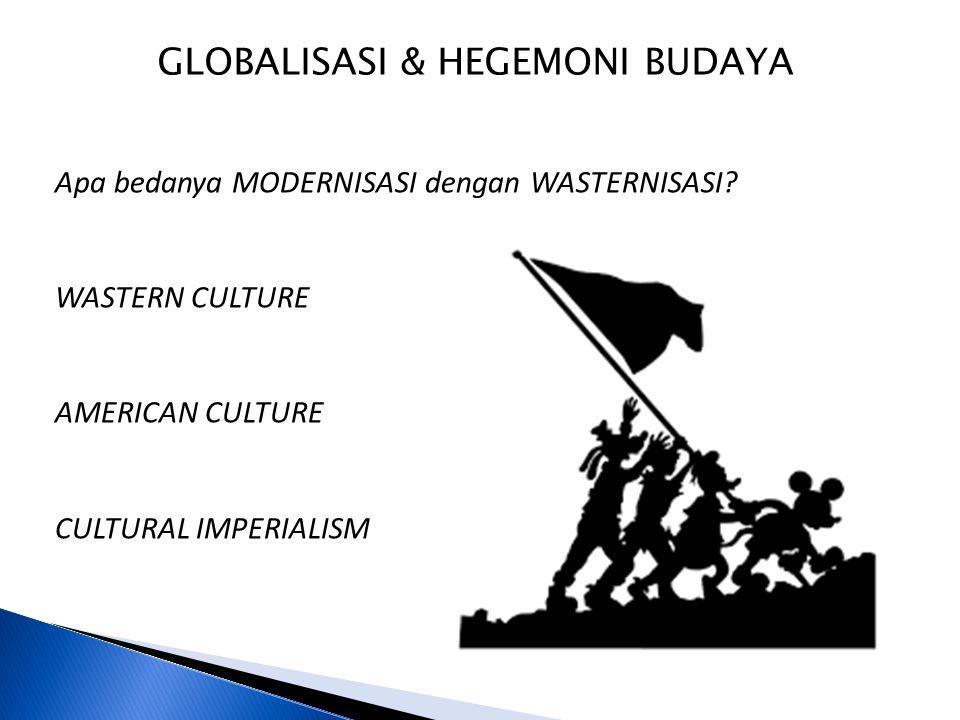 GLOBALISASI & HEGEMONI BUDAYA Apa bedanya MODERNISASI dengan WASTERNISASI? WASTERN CULTURE AMERICAN CULTURE CULTURAL IMPERIALISM