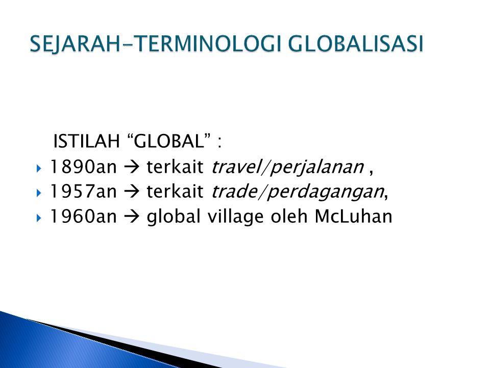 "ISTILAH ""GLOBAL"" :  1890an  terkait travel/perjalanan,  1957an  terkait trade/perdagangan,  1960an  global village oleh McLuhan"