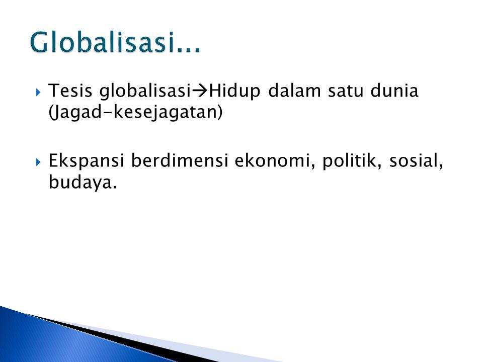  Tesis globalisasi  Hidup dalam satu dunia (Jagad-kesejagatan)  Ekspansi berdimensi ekonomi, politik, sosial, budaya.