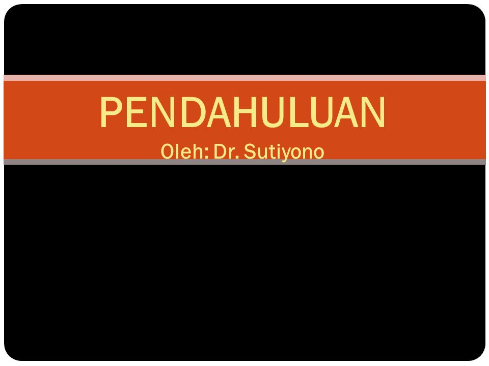 PENDAHULUAN Oleh: Dr. Sutiyono