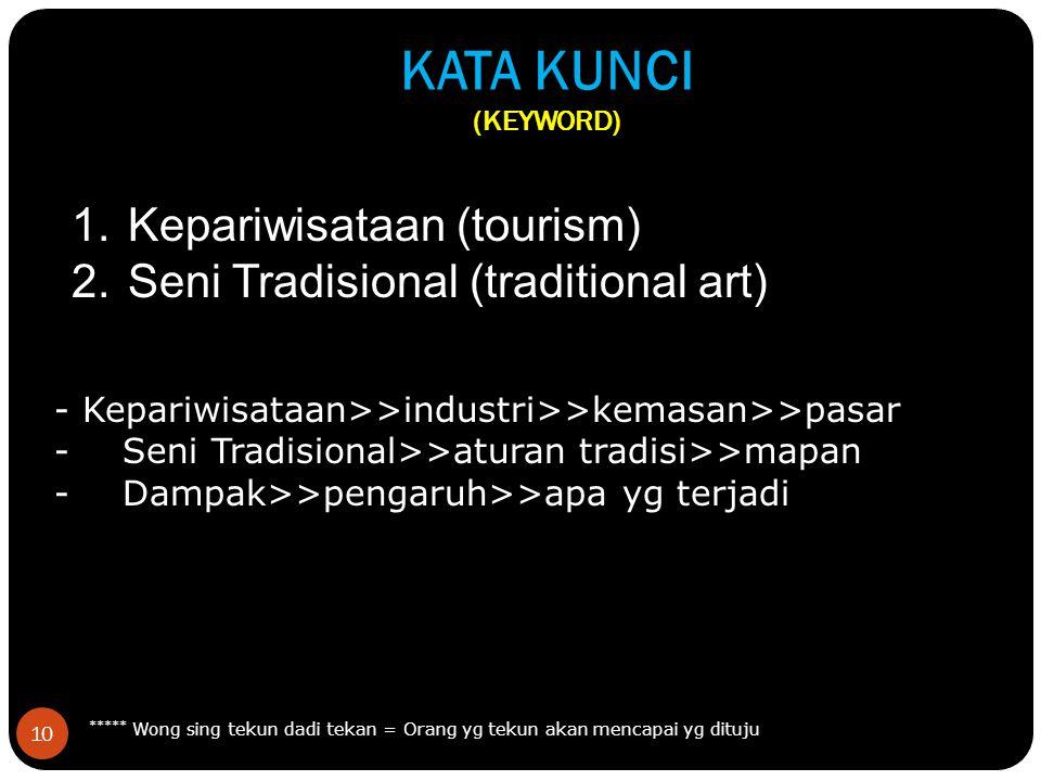 10 KATA KUNCI (KEYWORD) 1.Kepariwisataan (tourism) 2.Seni Tradisional (traditional art) ***** Wong sing tekun dadi tekan = Orang yg tekun akan mencapai yg dituju - Kepariwisataan>>industri>>kemasan>>pasar - Seni Tradisional>>aturan tradisi>>mapan - Dampak>>pengaruh>>apa yg terjadi
