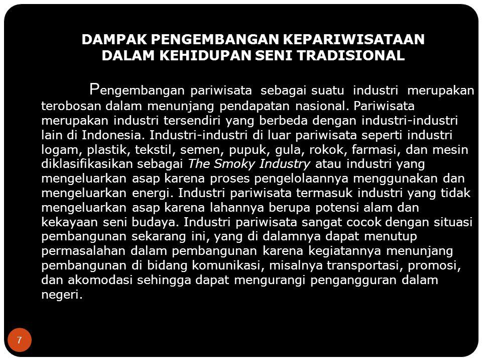 7 DAMPAK PENGEMBANGAN KEPARIWISATAAN DALAM KEHIDUPAN SENI TRADISIONAL P engembangan pariwisata sebagai suatu industri merupakan terobosan dalam menunjang pendapatan nasional.