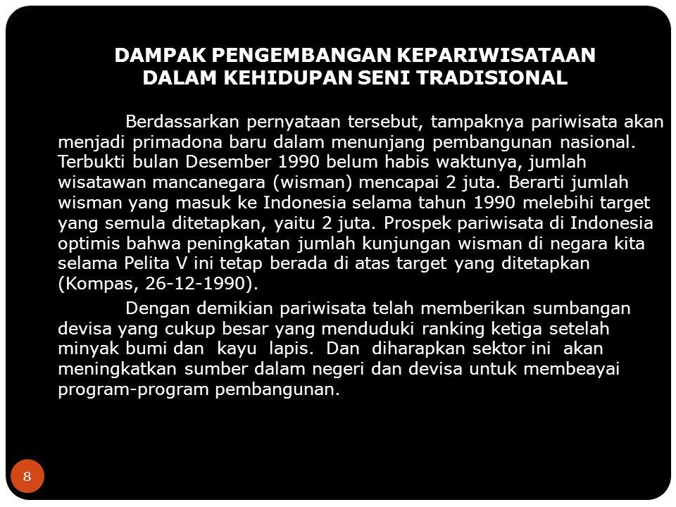 8 DAMPAK PENGEMBANGAN KEPARIWISATAAN DALAM KEHIDUPAN SENI TRADISIONAL Berdassarkan pernyataan tersebut, tampaknya pariwisata akan menjadi primadona baru dalam menunjang pembangunan nasional.