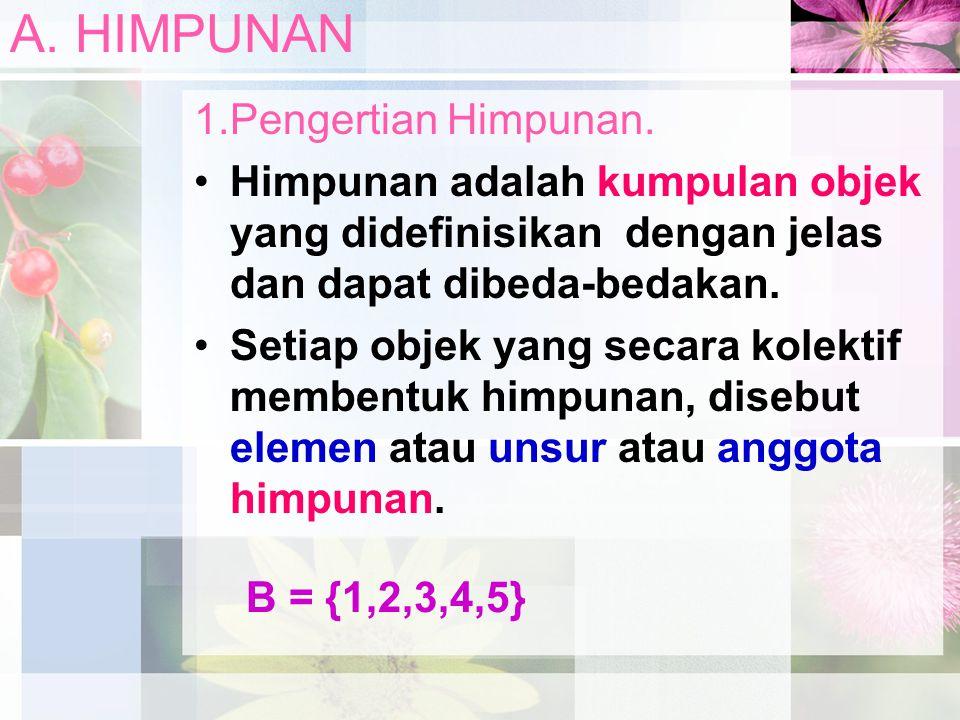 A. HIMPUNAN 1.Pengertian Himpunan. Himpunan adalah kumpulan objek yang didefinisikan dengan jelas dan dapat dibeda-bedakan. Setiap objek yang secara k